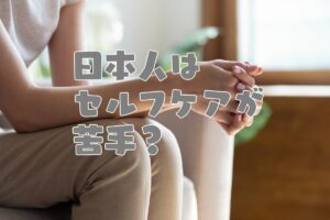写真に文字「日本人はセルフケアが苦手?